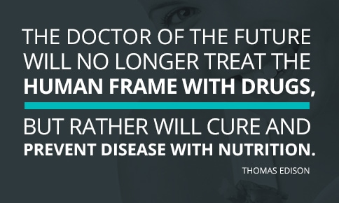 """""""The doctor of the future will give no medication, but will interest his patients in the care of the human frame, diet and in the cause and prevention of disease."""" Thomas Edison"""